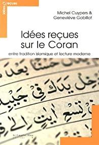 Idées reçues sur le Coran : entre tradition islamique et lecture moderne, Cuypers, Michel