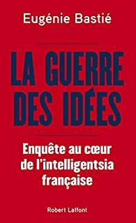 La guerre des idées : enquête au coeur de l'intelligentsia française, Bastié, Eugénie