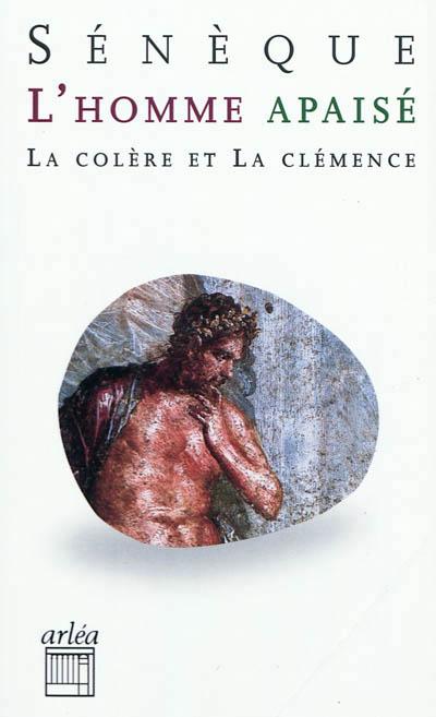 """L'homme apaisé : """"Colère"""" et """"Clémence"""", Sénèque (0004 av. J.-C.-0065)"""
