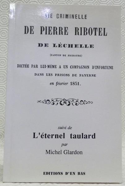 Vie criminelle de Pierre Ribotel : de Léchelle (canton de Fribourg) dictée par lui-même à un compagnon d'infortune dans les prisons de Payerne en février 1851. Suivi de L'éternel taulard, Ribotel, Pierre