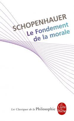 Le fondement de la morale : mémoire non couronné par la société royale des sciences de Danemark à Copenhague le 30 janvier 1840, Schopenhauer, Arthur