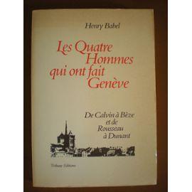Les quatre hommes qui ont fait Genève : de Calvin à Bèze et de Rousseau à Dunant, Babel, Henry
