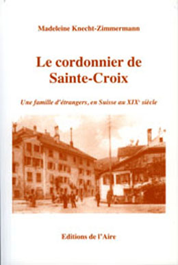 Le cordonnier de Sainte-Croix : [une famille d'étrangers, en Suisse au XIXe siècle], Knecht-Zimmermann, Madeleine