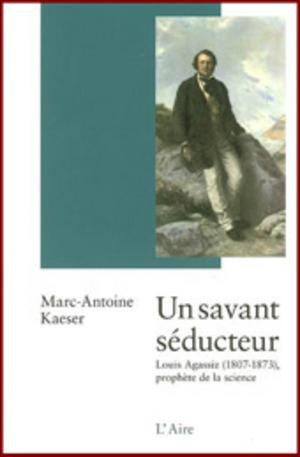 Un savant séducteur : Louis Agassiz (1807-1873), prophète de la science, Kaeser, Marc-Antoine