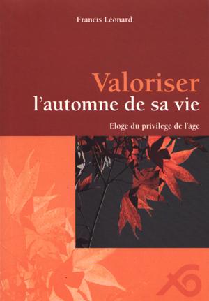 Valoriser l'automne de sa vie : éloge du privilège de l'âge, Léonard, Francis