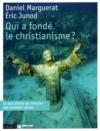 Qui a fondé le christianisme ? : [ce que disent les témoins des premiers siècles], Marguerat, Daniel