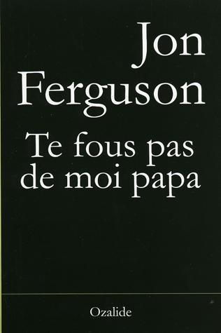 Te fous pas de moi papa : [roman], Ferguson, Jon