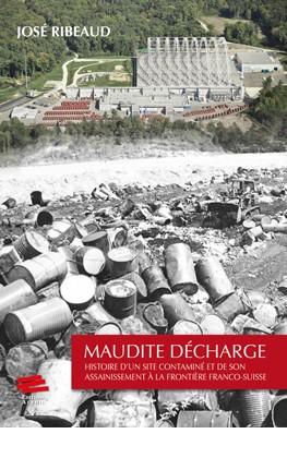 Maudite décharge : histoire d'un site contaminé et de son assainissement à la frontière franco-suisse, Ribeaud, José