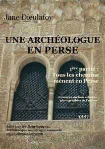 Une archéologue en Perse : 1ère partie : Tous les chemins mènent en Perse, Dieulafoy, Jane