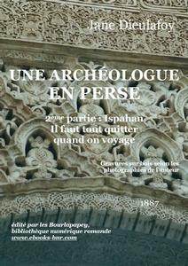 Une archéologue en Perse : 2ème partie : Ispahan. Il faut tout quitter quand on voyage, Dieulafoy, Jane