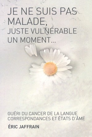 Je ne suis pas malade, juste vulnérable un moment... : guéri du cancer de la langue, correspondances et états d'âme, Jaffrain, Eric