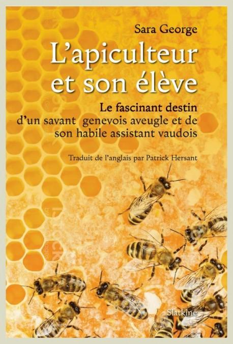 L'apiculteur et son élève : le fascinant destin d'un savant genevois aveugle et de son habile assistant vaudois, George, Sara