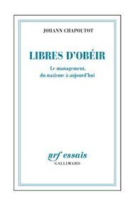 Libres d'obéir : le management, du nazisme à aujourd'hui, Chapoutot, Johann