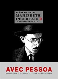 Manifeste incertain, 9 : Avec Pessoa :  l'horizon des évenements. Souvenirs. Fin du Manifeste., Pajak, Frédéric