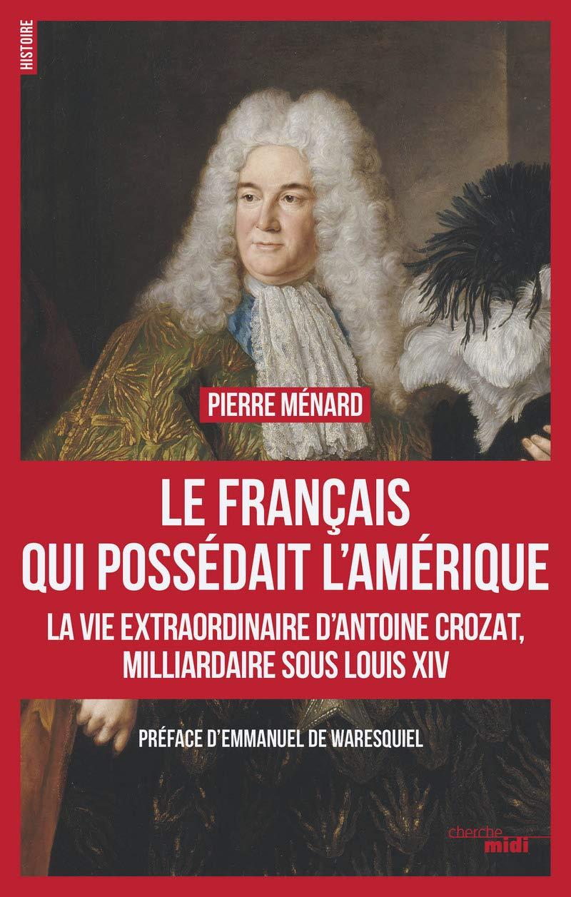 Le Français qui possédait l'Amérique : la vie extraordinaire d'Antoine Crozat, milliardaire sous Louis XIV