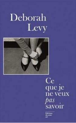 """Ce que je ne veux pas savoir : une réponse au """"Pourquoi j'écris"""" de George Orwell (1946), Levy, Deborah"""