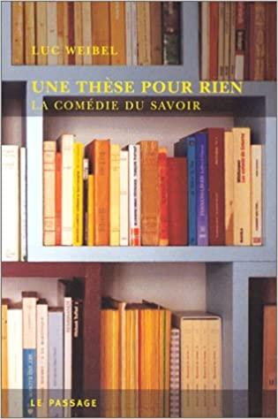Une thèse pour rien : la comédie du savoir, Weibel, Luc