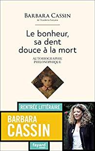 Le bonheur, sa dent douce à la mort : autobiographie philosophique, Cassin, Barbara